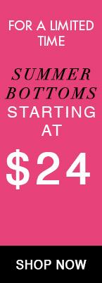 june 22-30 summer bottoms starting at $24