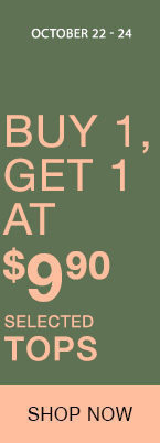 October 22 - 24, Selected tops : Buy 1, get 1 at $9.90