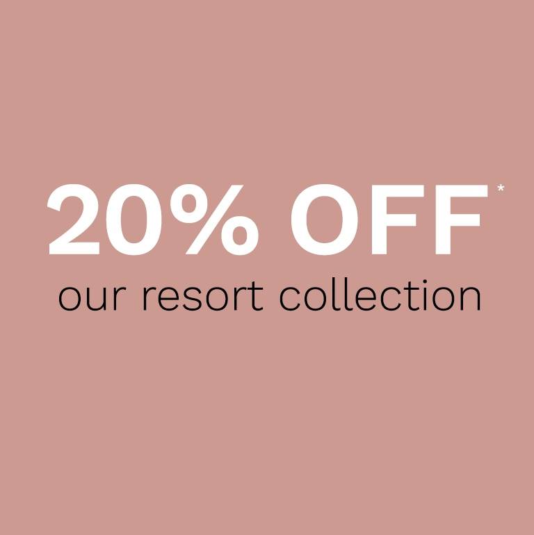 our RESORT COLLECTION 20% off*