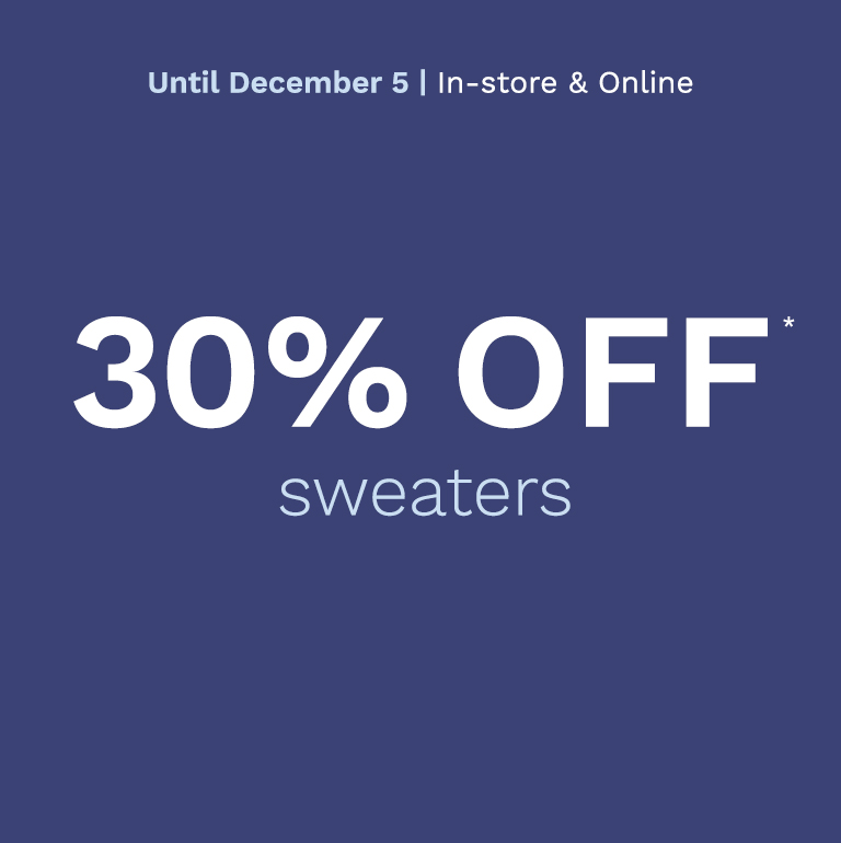Until December 5 - 30% off* Sweaters