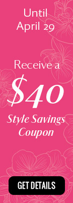 Until April 15 Receive a $40 Style Savings Coupon