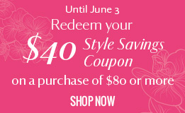Untill June 3 redeem your $40 style saving coupon on a purchase of $80 or more. learn more.