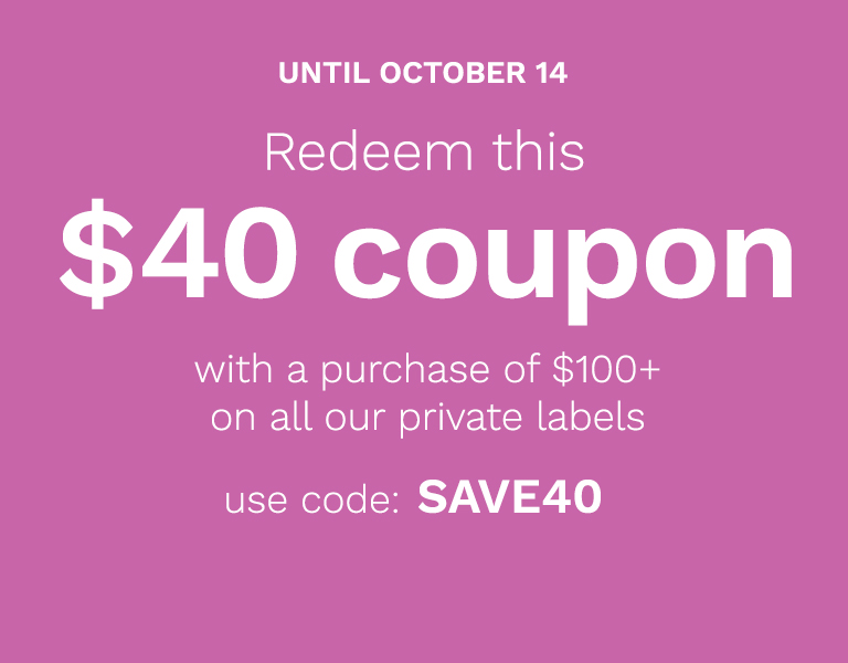 Redeem this $40 coupon with a purchase of $100 or more on all our private labels use code: save40