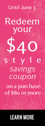 Until june 3 - Redeem your Style savings coupon on a purchase of $80 or more. LEARN MORE.